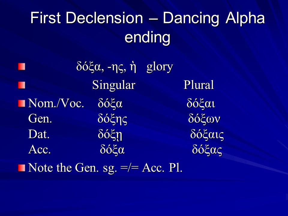 First Declension – Dancing Alpha ending δόξα, -ης, ἡ glory δόξα, -ης, ἡ glory Singular Plural Singular Plural Nom./Voc.
