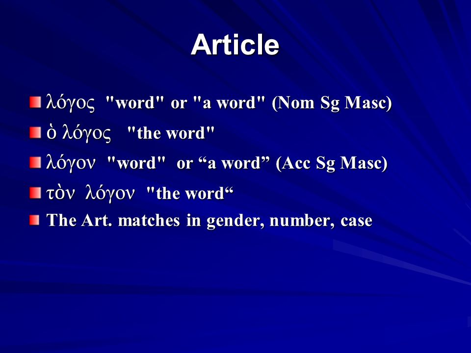 Article λόγος word or a word (Nom Sg Masc) ὁ λόγος the word λόγον word or a word (Acc Sg Masc) τ ὸ ν λόγον the word The Art.