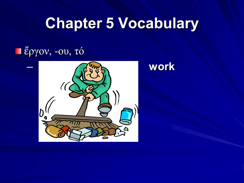 Chapter 5 Vocabulary ἔ ργον, -ου, τό – work