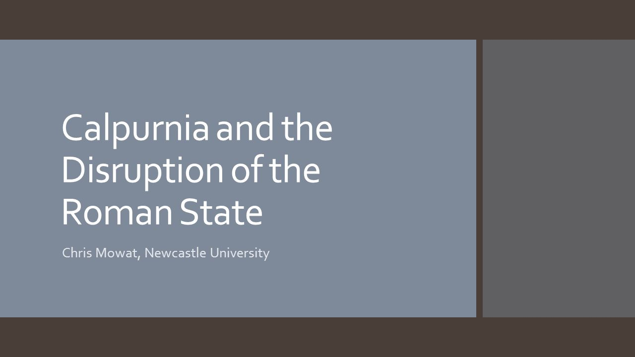 Calpurnia and the Disruption of the Roman State Chris Mowat, Newcastle University