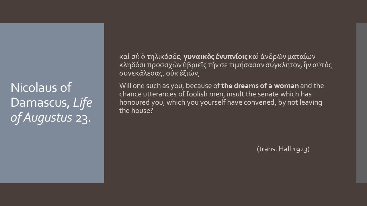 Nicolaus of Damascus, Life of Augustus 23. κα ὶ σ ὺ ὁ τηλικόσδε, γυναικ ὸ ς ἐ νυπνίοις κα ὶ ἀ νδρ ῶ ν ματαίων κληδόσι προσσχ ὼ ν ὑ βριε ῖ ς τήν σε τιμ