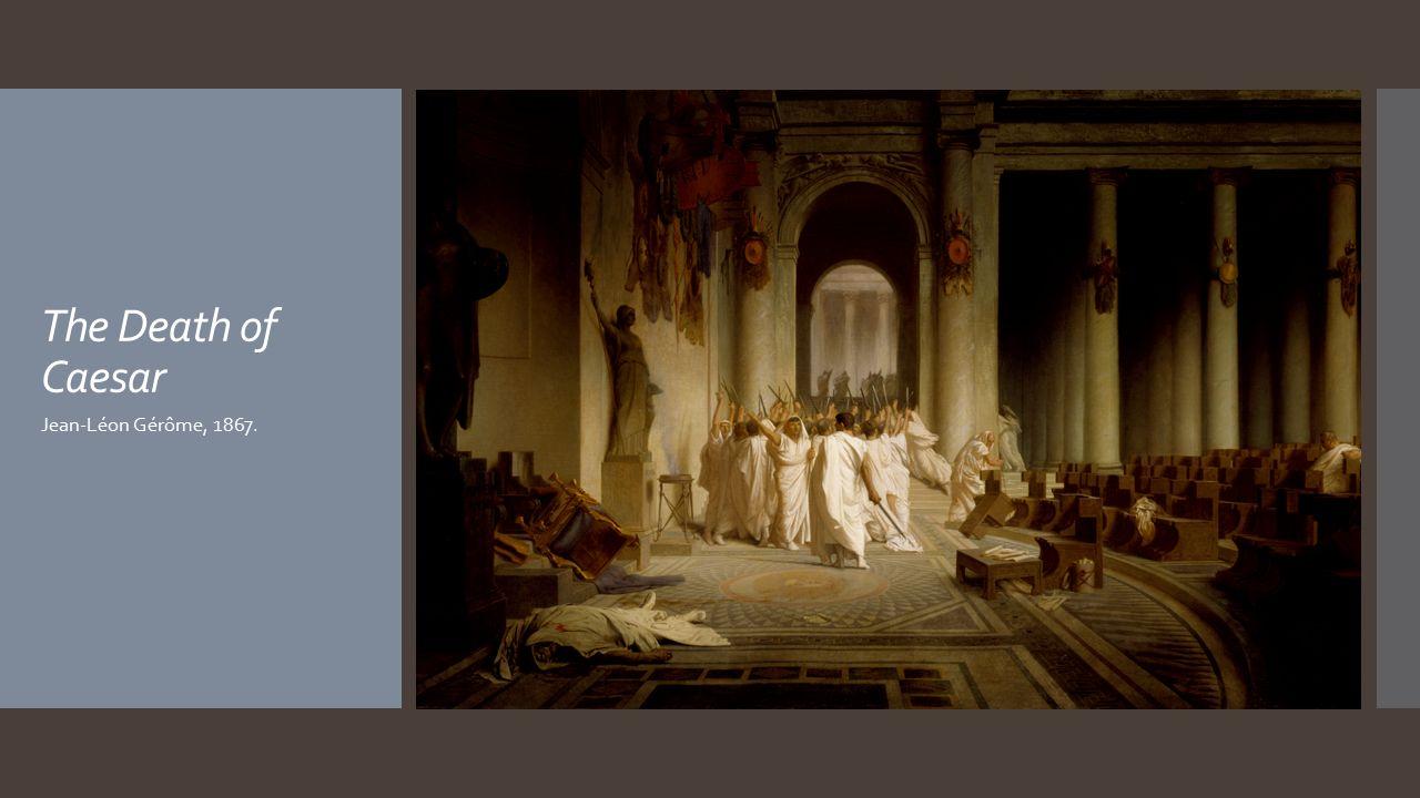 The Death of Caesar Jean-Léon Gérôme, 1867.