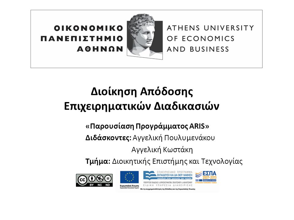 Διοίκηση Απόδοσης Επιχειρηματικών Διαδικασιών «Παρουσίαση Προγράμματος ARIS» Διδάσκοντες: Αγγελική Πουλυμενάκου Αγγελική Κωστάκη Τμήμα: Διοικητικής Επιστήμης και Τεχνολογίας