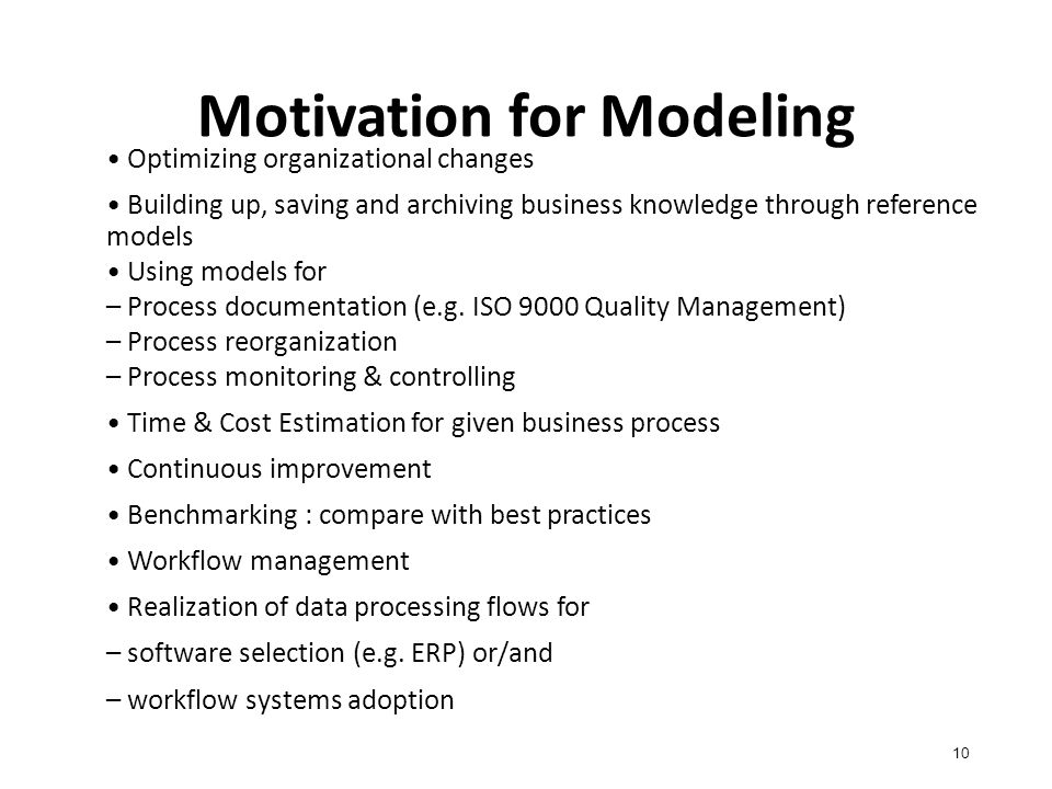 Motivation for Modeling 10 Optimizing organizational changes Building up, saving and archiving business knowledge through reference models Using models for – Process documentation (e.g.