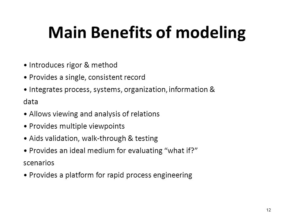 Main Benefits of modeling 12 Introduces rigor & method Provides a single, consistent record Integrates process, systems, organization, information & data Allows viewing and analysis of relations Provides multiple viewpoints Aids validation, walk-through & testing Provides an ideal medium for evaluating what if? scenarios Provides a platform for rapid process engineering