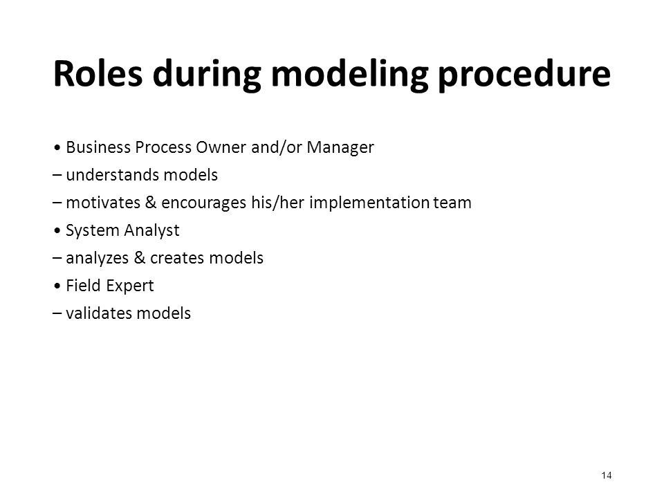 Roles during modeling procedure 14 Business Process Owner and/or Manager – understands models – motivates & encourages his/her implementation team System Analyst – analyzes & creates models Field Expert – validates models