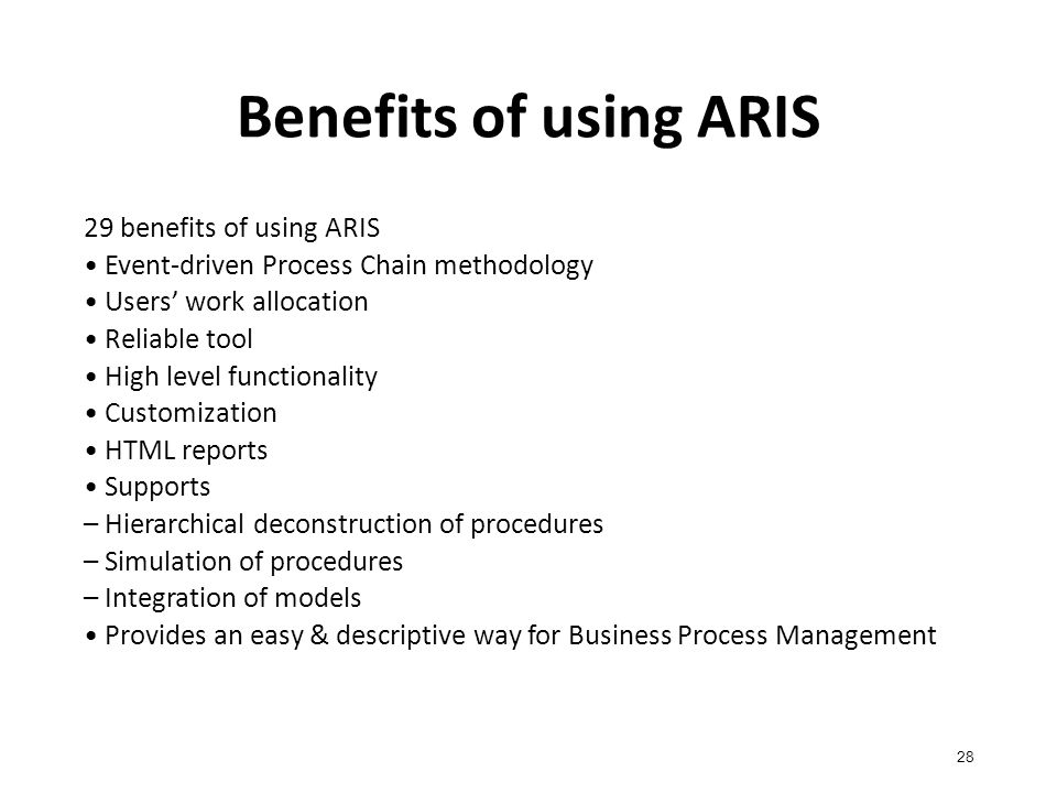 Benefits of using ARIS 28 29 benefits of using ARIS Event-driven Process Chain methodology Users' work allocation Reliable tool High level functionality Customization HTML reports Supports – Hierarchical deconstruction of procedures – Simulation of procedures – Integration of models Provides an easy & descriptive way for Business Process Management