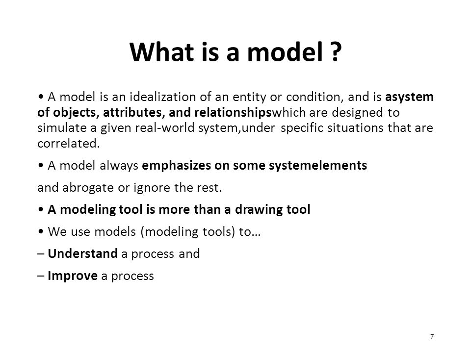 What is a model ? 7 A model is an idealization of an entity or condition, and is asystem of objects, attributes, and relationshipswhich are designed t