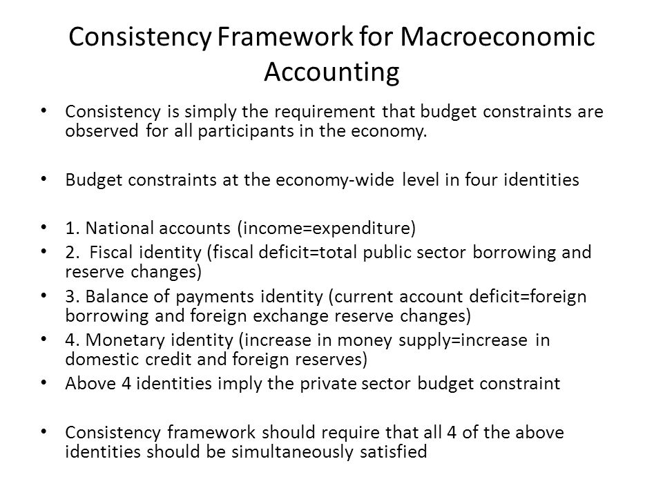 Consistency Framework for Macroeconomic Accounting Consistency is simply the requirement that budget constraints are observed for all participants in the economy.