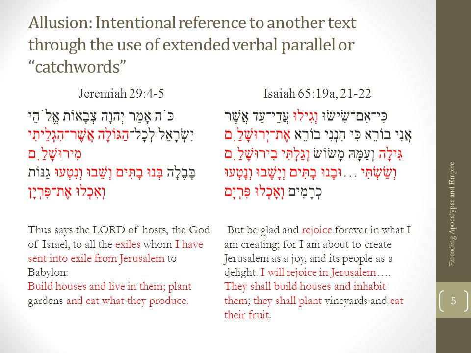 Allusion: Intentional reference to another text through the use of extended verbal parallel or catchwords Jeremiah 29:4-5Isaiah 65:19a, 21-22 כֹּה אָמַר יְהוָה צְבָאוֹת אֱלֹהֵי יִשְׂרָאֵל לְכָל־הַגּוֹלָה אֲשֶׁר־הִגְלֵיתִי מִירוּשָׁלִַם בָּבֶלָה בְּנוּ בָתִּים וְשֵׁבוּ וְנִטְעוּ גַנּוֹת וְאִכְלוּ אֶת־פִּרְיָן כִּי־אִם־שִׂישׂוּ וְגִילוּ עֲדֵי־עַד אֲשֶׁר אֲנִי בוֹרֵא כִּי הִנְנִי בוֹרֵא אֶת־יְרוּשָׁלִַם גִּילָה וְעַמָּהּ מָשׂוֹשׂ וְגַלְתִּי בִירוּשָׁלִַם וְשַׂשְׂתִּי …וּבָנוּ בָתִּים וְיָשָׁבוּ וְנָטְעוּ כְרָמִים וְאָכְלוּ פִּרְיָם Thus says the LORD of hosts, the God of Israel, to all the exiles whom I have sent into exile from Jerusalem to Babylon: Build houses and live in them; plant gardens and eat what they produce.