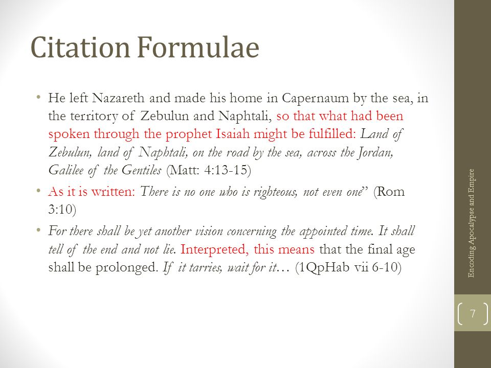 Citation Formulae He left Nazareth and made his home in Capernaum by the sea, in the territory of Zebulun and Naphtali, so that what had been spoken through the prophet Isaiah might be fulfilled: Land of Zebulun, land of Naphtali, on the road by the sea, across the Jordan, Galilee of the Gentiles (Matt: 4:13-15) As it is written: There is no one who is righteous, not even one (Rom 3:10) For there shall be yet another vision concerning the appointed time.