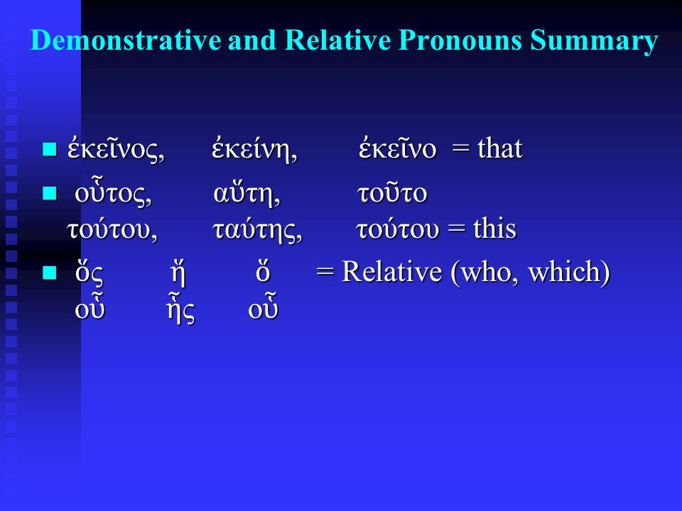 Demonstrative and Relative Pronouns Summary ἐ κε ῖ νος, ἐ κείνη, ἐ κε ῖ νο = that ἐ κε ῖ νος, ἐ κείνη, ἐ κε ῖ νο = that ο ὗ τος, α ὕ τη, το ῦ το τούτου, ταύτης, τούτου = this ο ὗ τος, α ὕ τη, το ῦ το τούτου, ταύτης, τούτου = this ὅ ς ἥ ὅ = Relative (who, which) ο ὗ ἧ ς ο ὗ ὅ ς ἥ ὅ = Relative (who, which) ο ὗ ἧ ς ο ὗ