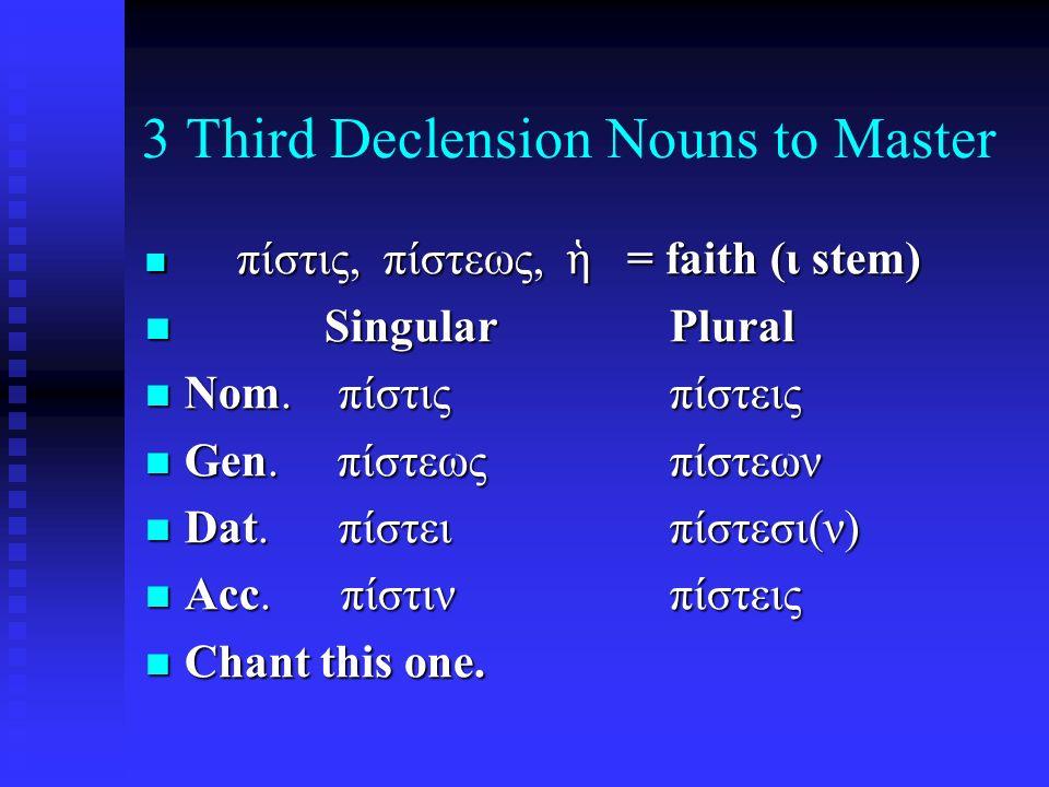 3 Third Declension Nouns to Master πίστις, πίστεως, ἡ = faith (ι stem) πίστις, πίστεως, ἡ = faith (ι stem) Singular Plural Singular Plural Nom.