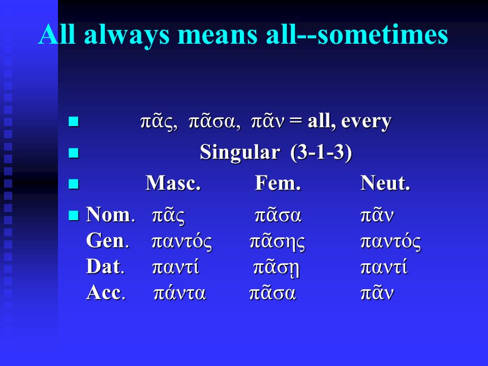 All always means all--sometimes π ᾶ ς, π ᾶ σα, π ᾶ ν = all, every π ᾶ ς, π ᾶ σα, π ᾶ ν = all, every Singular (3-1-3) Singular (3-1-3) Masc.