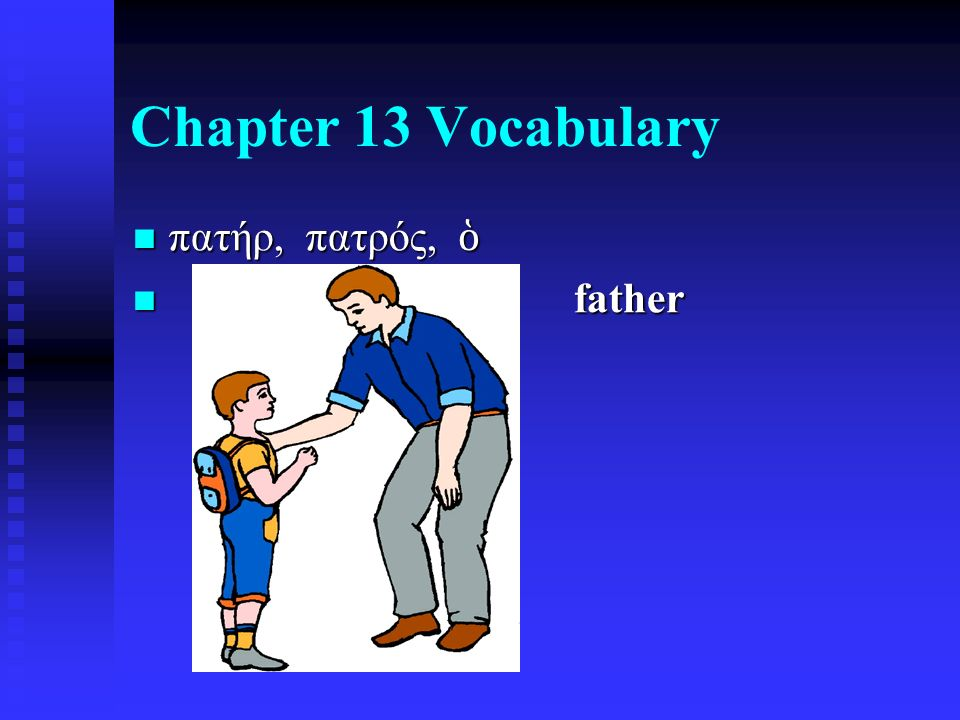 Chapter 13 Vocabulary πατήρ, πατρός, ὁ πατήρ, πατρός, ὁ father father