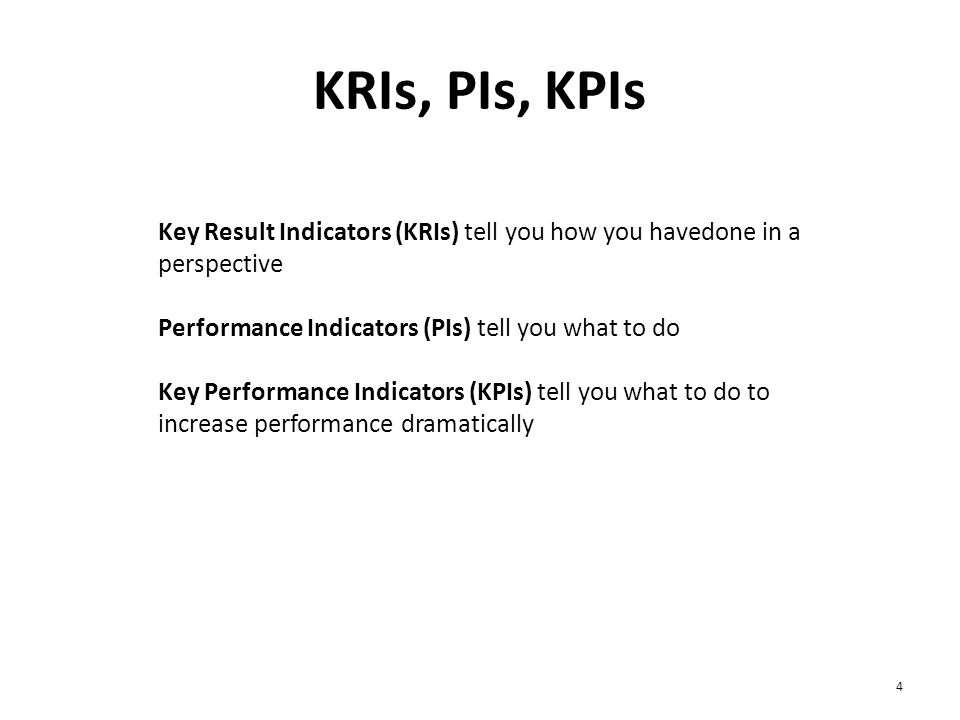 KRIs, PIs, KPIs 4 Key Result Indicators (KRIs) tell you how you havedone in a perspective Performance Indicators (PIs) tell you what to do Key Perform