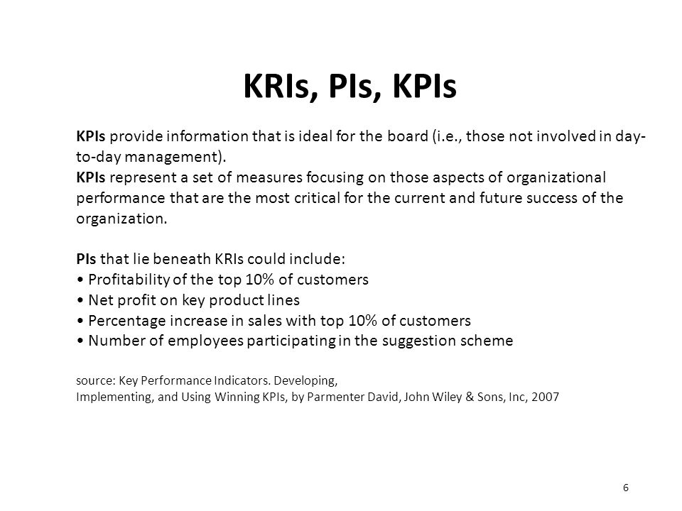 KRIs, PIs, KPIs 6 KPIs provide information that is ideal for the board (i.e., those not involved in day- to-day management). KPIs represent a set of m