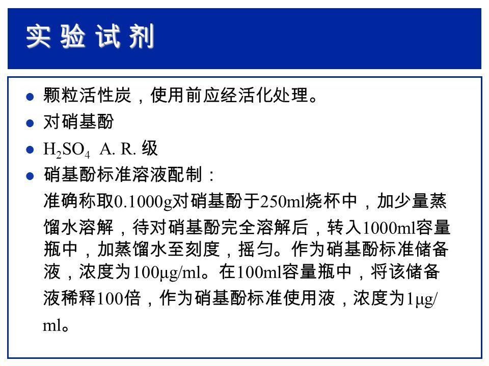 l 颗粒活性炭,使用前应经活化处理。 l 对硝基酚 l H 2 SO 4 A. R. 级 l 硝基酚标准溶液配制: 准确称取 0.1000g 对硝基酚于 250ml 烧杯中,加少量蒸 馏水溶解,待对硝基酚完全溶解后,转入 1000ml 容量 瓶中,加蒸馏水至刻度,摇匀。作为硝基酚标准储备 液,浓度为