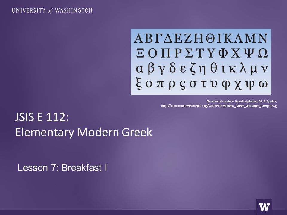 Lesson 7: Breakfast I JSIS E 112: Elementary Modern Greek Sample of modern Greek alphabet, M. Adiputra, http://commons.wikimedia.org/wiki/File:Modern_