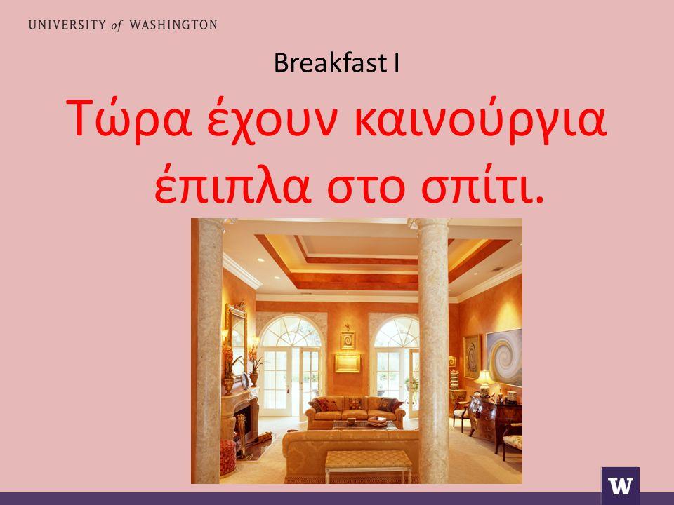 Breakfast I Τώρα έχουν καινούργια έπιπλα στο σπίτι.