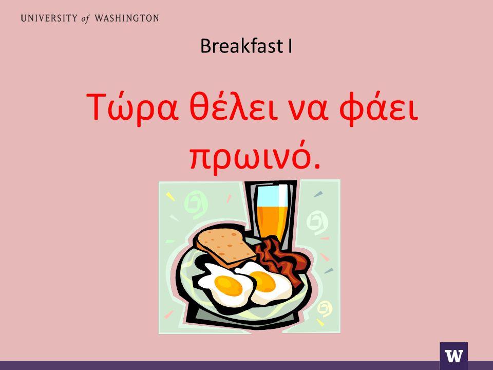 Breakfast I Τώρα θέλει να φάει πρωινό.