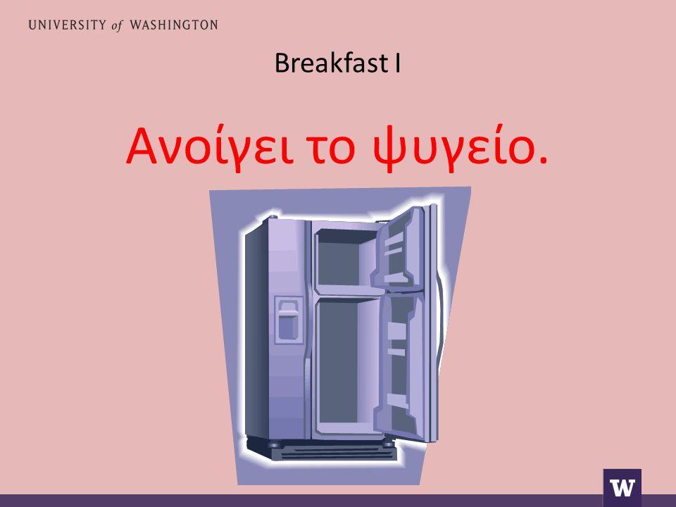 Breakfast I Ανοίγει το ψυγείο.