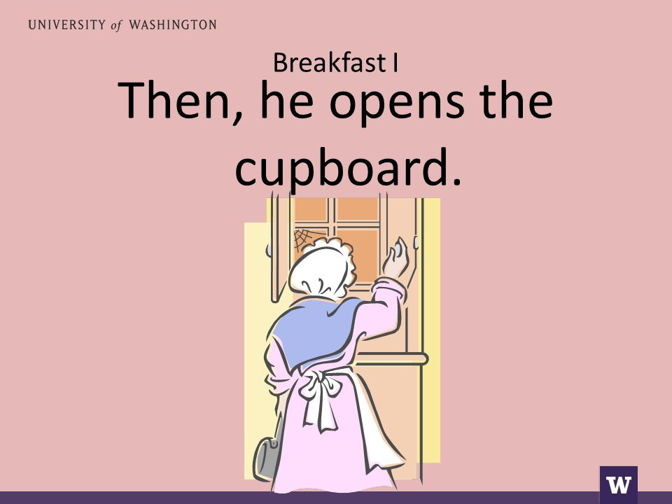 Breakfast I Then, he opens the cupboard.