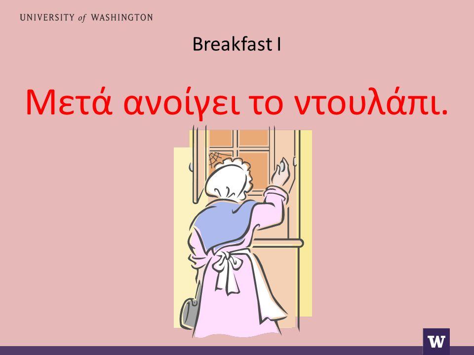 Breakfast I Μετά ανοίγει το ντουλάπι.