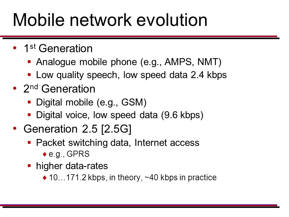 Mobile network evolution 1 st Generation  Analogue mobile phone (e.g., AMPS, NMT)  Low quality speech, low speed data 2.4 kbps 2 nd Generation  Digital mobile (e.g., GSM)  Digital voice, low speed data (9.6 kbps) Generation 2.5 [2.5G]  Packet switching data, Internet access  e.g., GPRS  higher data-rates  10…171.2 kbps, in theory, ~40 kbps in practice