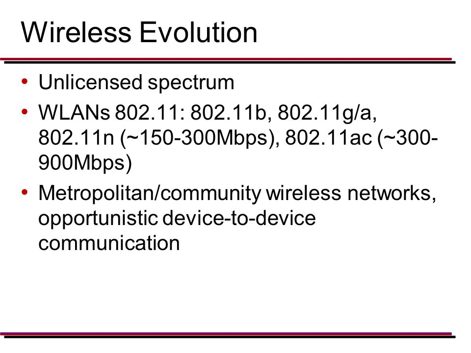 Wireless Evolution Unlicensed spectrum WLANs 802.11: 802.11b, 802.11g/a, 802.11n (~150-300Mbps), 802.11ac (~300- 900Mbps) Metropolitan/community wireless networks, opportunistic device-to-device communication