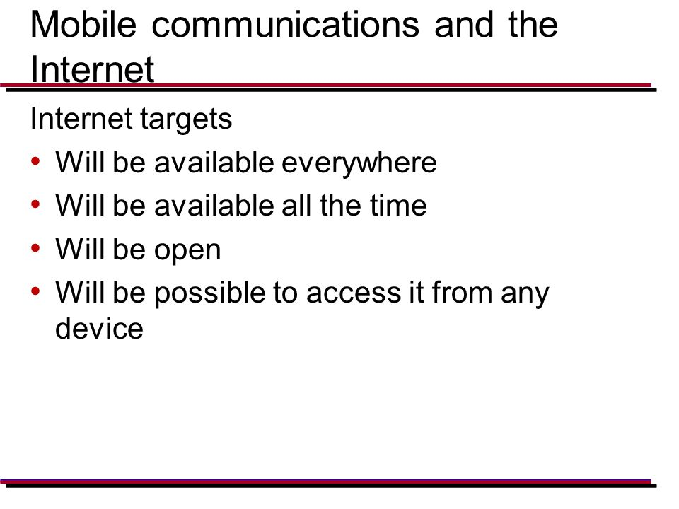 Mobile communications and the Internet Internet targets Will be available everywhere Will be available all the time Will be open Will be possible to access it from any device