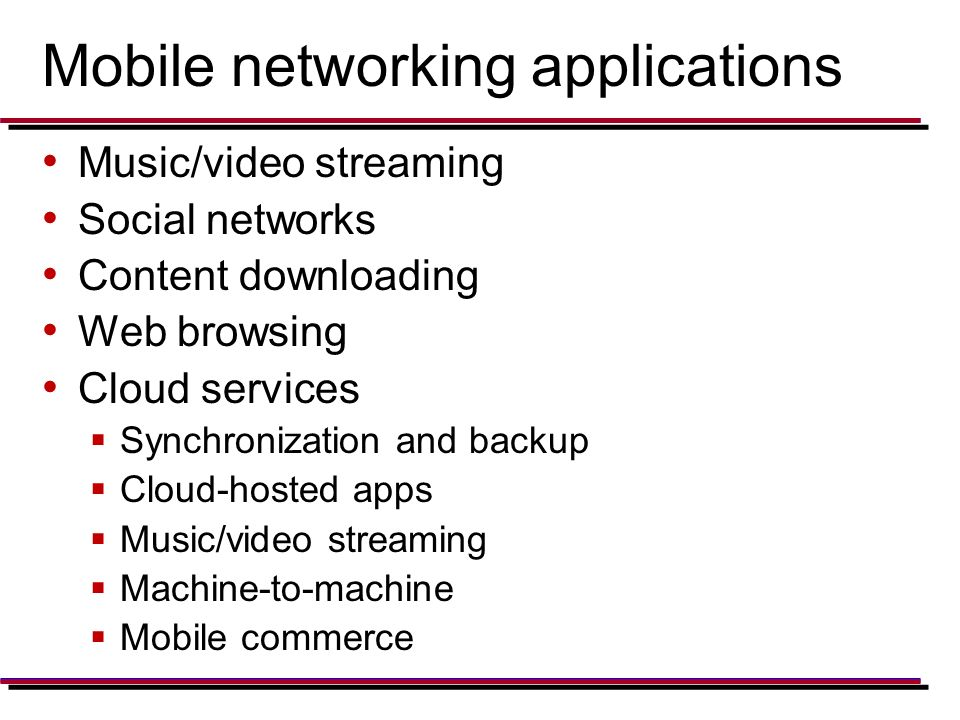 Mobile networking applications Music/video streaming Social networks Content downloading Web browsing Cloud services  Synchronization and backup  Cloud-hosted apps  Music/video streaming  Machine-to-machine  Mobile commerce