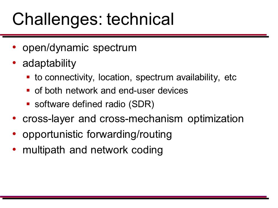 Challenges: technical open/dynamic spectrum adaptability  to connectivity, location, spectrum availability, etc  of both network and end-user devices  software defined radio (SDR) cross-layer and cross-mechanism optimization opportunistic forwarding/routing multipath and network coding