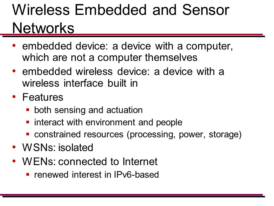 Wireless Embedded and Sensor Networks embedded device: a device with a computer, which are not a computer themselves embedded wireless device: a device with a wireless interface built in Features  both sensing and actuation  interact with environment and people  constrained resources (processing, power, storage) WSNs: isolated WENs: connected to Internet  renewed interest in IPv6-based