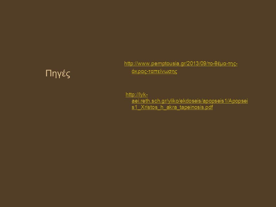 Πηγές http://www.pemptousia.gr/2013/09/το-θέμα-της- άκρας-ταπείνωσης http://www.pemptousia.gr/2013/09/το-θέμα-της- άκρας-ταπείνωσης http://lyk- aei.reth.sch.gr/yliko/ekdoseis/apopseis1/Apopsei s1_Xristos_h_akra_tapeinosis.pdfhttp://lyk- aei.reth.sch.gr/yliko/ekdoseis/apopseis1/Apopsei s1_Xristos_h_akra_tapeinosis.pdf