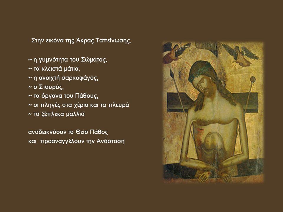Στην εικόνα της Άκρας Ταπείνωσης, ~ η γυμνότητα του Σώματος, ~ τα κλειστά μάτια, ~ η ανοιχτή σαρκοφάγος, ~ ο Σταυρός, ~ τα όργανα του Πάθους, ~ οι πληγές στα χέρια και τα πλευρά ~ τα ξέπλεκα μαλλιά αναδεικνύουν το Θείο Πάθος και προαναγγέλουν την Ανάσταση