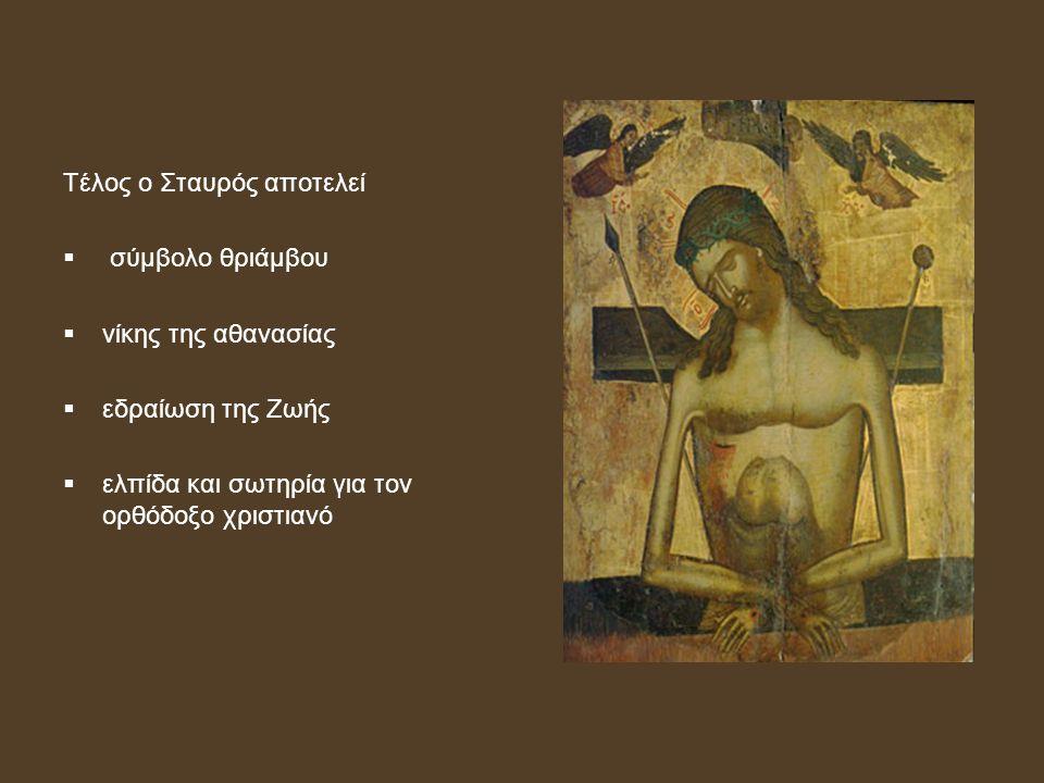 Τέλος ο Σταυρός αποτελεί  σύμβολο θριάμβου  νίκης της αθανασίας  εδραίωση της Ζωής  ελπίδα και σωτηρία για τον ορθόδοξο χριστιανό