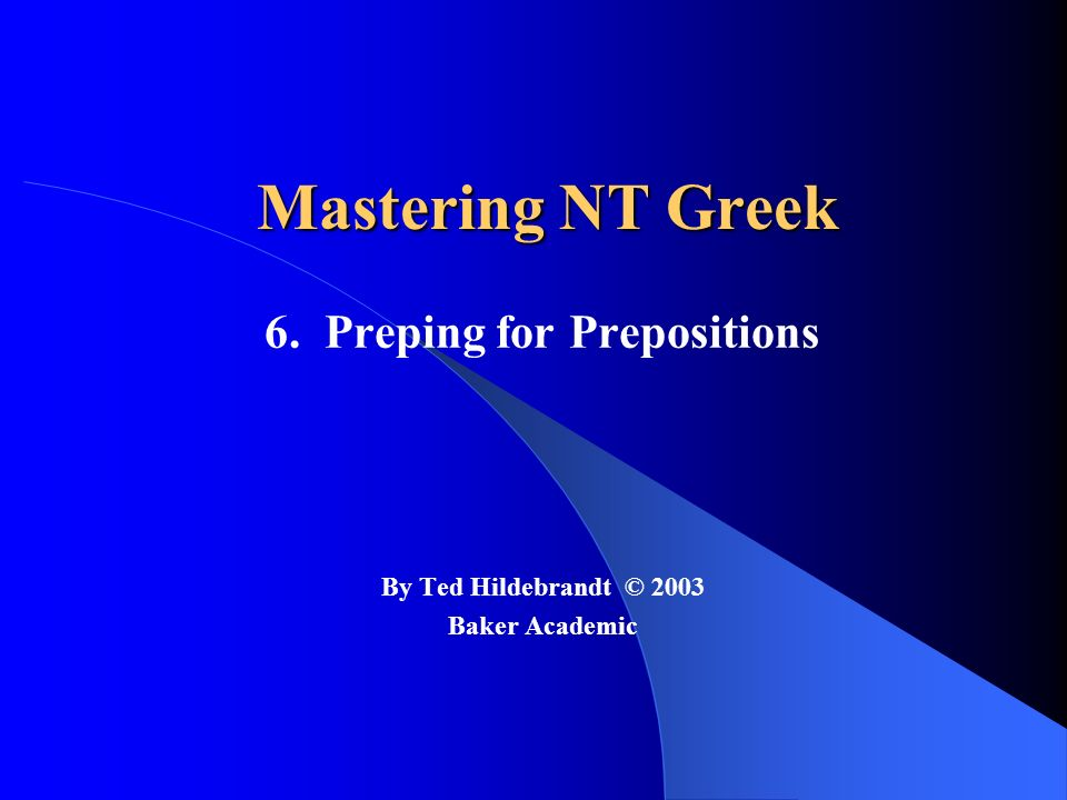 Mastering NT Greek 6. Preping for Prepositions By Ted Hildebrandt © 2003 Baker Academic