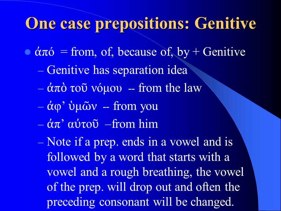 One case prepositions: Genitive ἀ πό = from, of, because of, by + Genitive – Genitive has separation idea – ἀ π ὸ το ῦ νόμου -- from the law – ἀ φ' ὑ