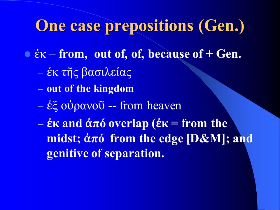 One case prepositions (Gen.) ἐ κ – from, out of, of, because of + Gen.
