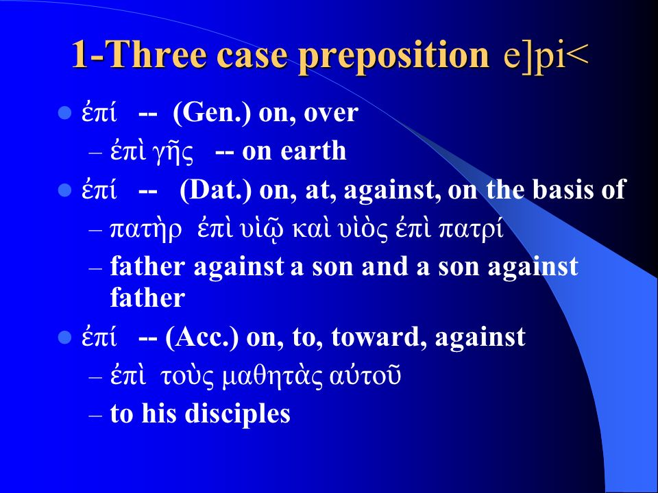 1-Three case preposition e]pi< ἐ πί -- (Gen.) on, over – ἐ π ὶ γ ῆ ς -- on earth ἐ πί -- (Dat.) on, at, against, on the basis of – πατ ὴ ρ ἐ π ὶ υ ἱῷ κα ὶ υ ἱὸ ς ἐ π ὶ πατρί – father against a son and a son against father ἐ πί -- (Acc.) on, to, toward, against – ἐ π ὶ το ὺ ς μαθητ ὰ ς α ὐ το ῦ – to his disciples