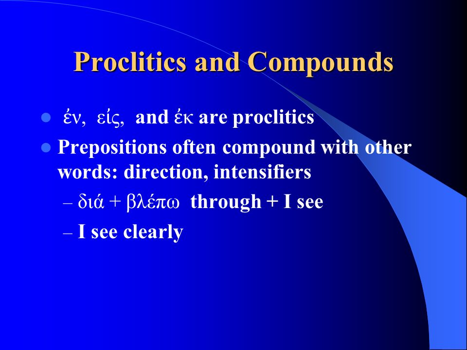 Proclitics and Compounds ἐ ν, ε ἰ ς, and ἐ κ are proclitics Prepositions often compound with other words: direction, intensifiers – διά + βλέπω throug