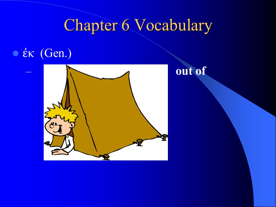 Chapter 6 Vocabulary ἐ κ (Gen.) – out of