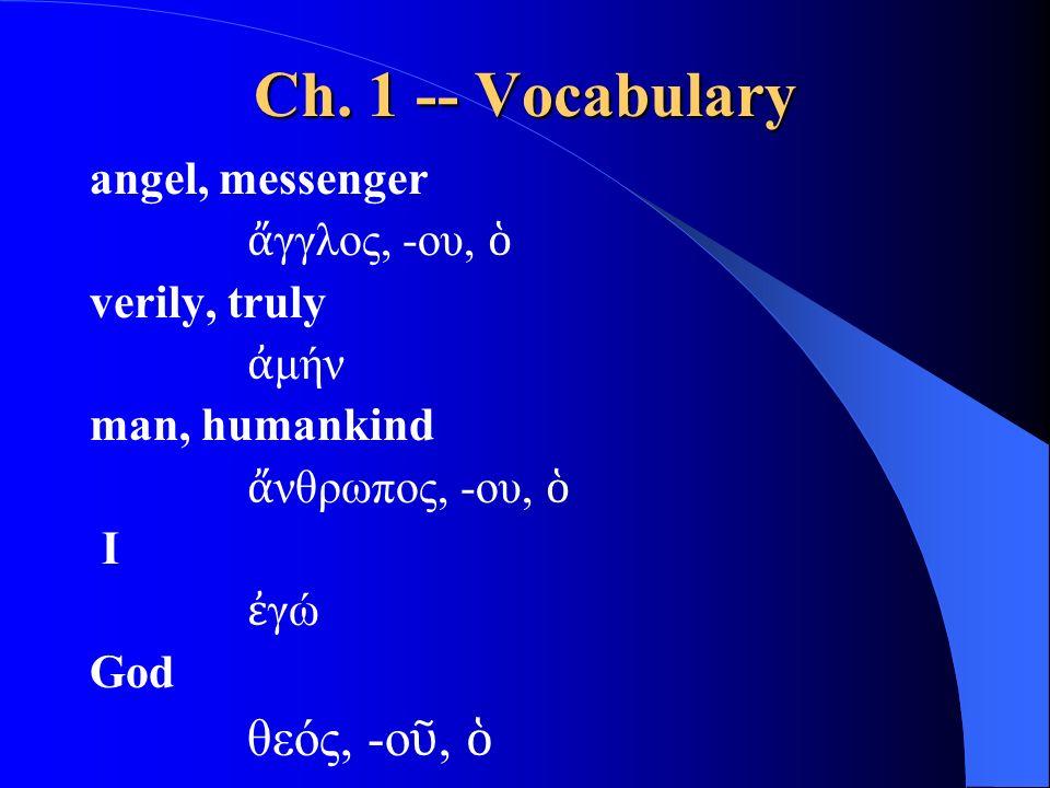 Ch. 1 -- Vocabulary angel, messenger ἄ γγλος, -ου, ὁ verily, truly ἀ μήν man, humankind ἄ νθρωπος, -ου, ὁ I ἐ γώ God θεός, -ο ῦ, ὁ
