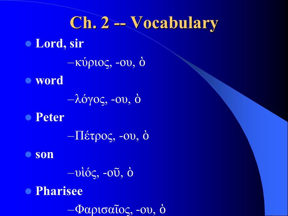 Ch. 2 -- Vocabulary Lord, sir –κύριος, -ου, ὁ word –λόγος, -ου, ὁ Peter –Πέτρος, -ου, ὁ son –υ ἱ ός, -ο ῦ, ὁ Pharisee –Φαρισα ῖ ος, -ου, ὁ