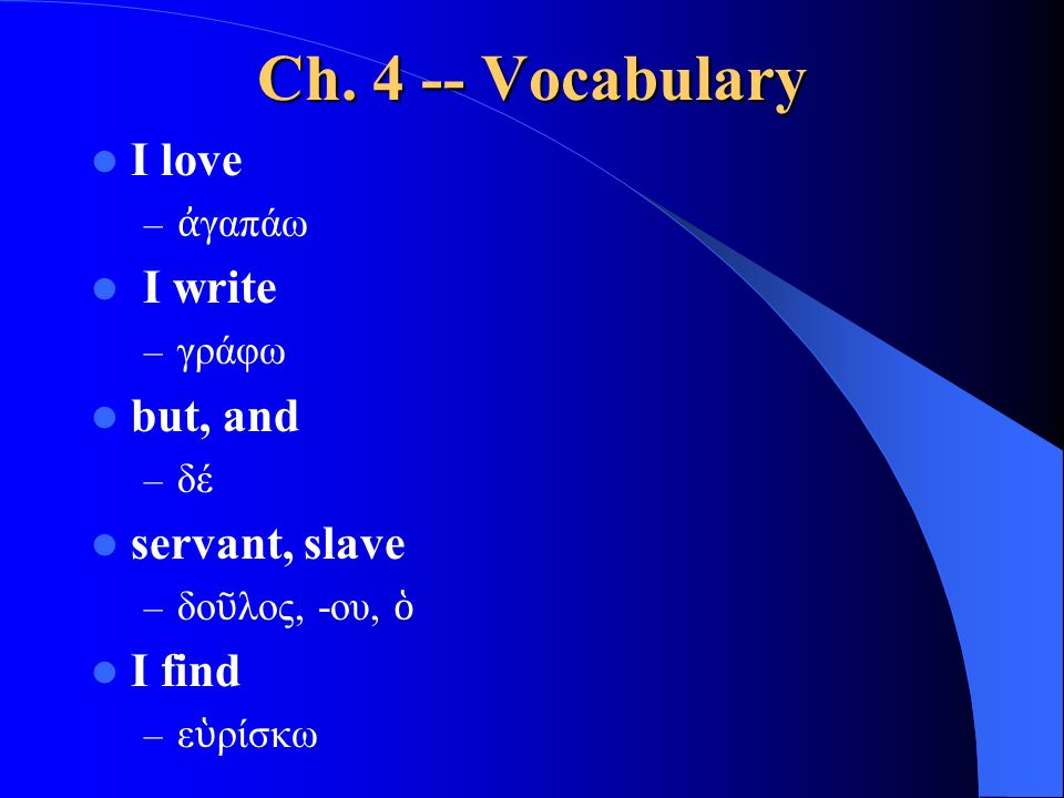 Ch. 4 -- Vocabulary I love – ἀ γαπάω I write – γράφω but, and – δέ servant, slave – δο ῦ λος, -ου, ὁ I find – ε ὑ ρίσκω