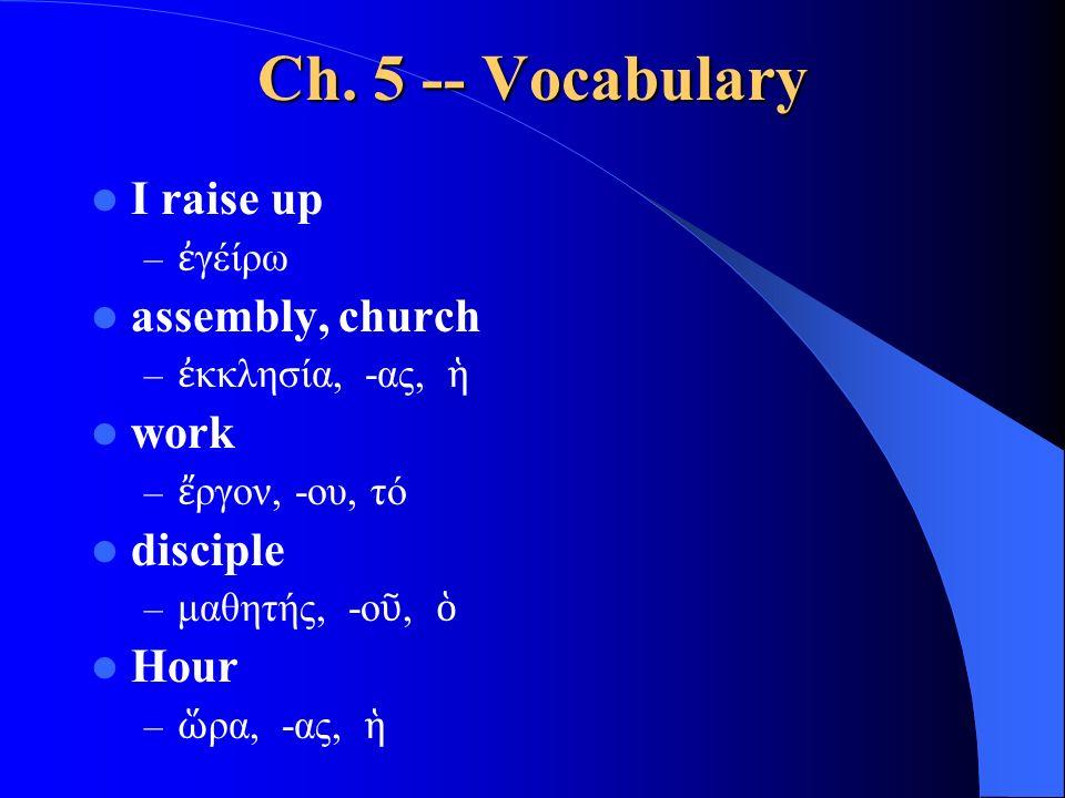 Ch. 5 -- Vocabulary I raise up – ἐ γέίρω assembly, church – ἐ κκλησία, -ας, ἡ work – ἔ ργον, -ου, τό disciple – μαθητής, -ο ῦ, ὁ Hour – ὥ ρα, -ας, ἡ