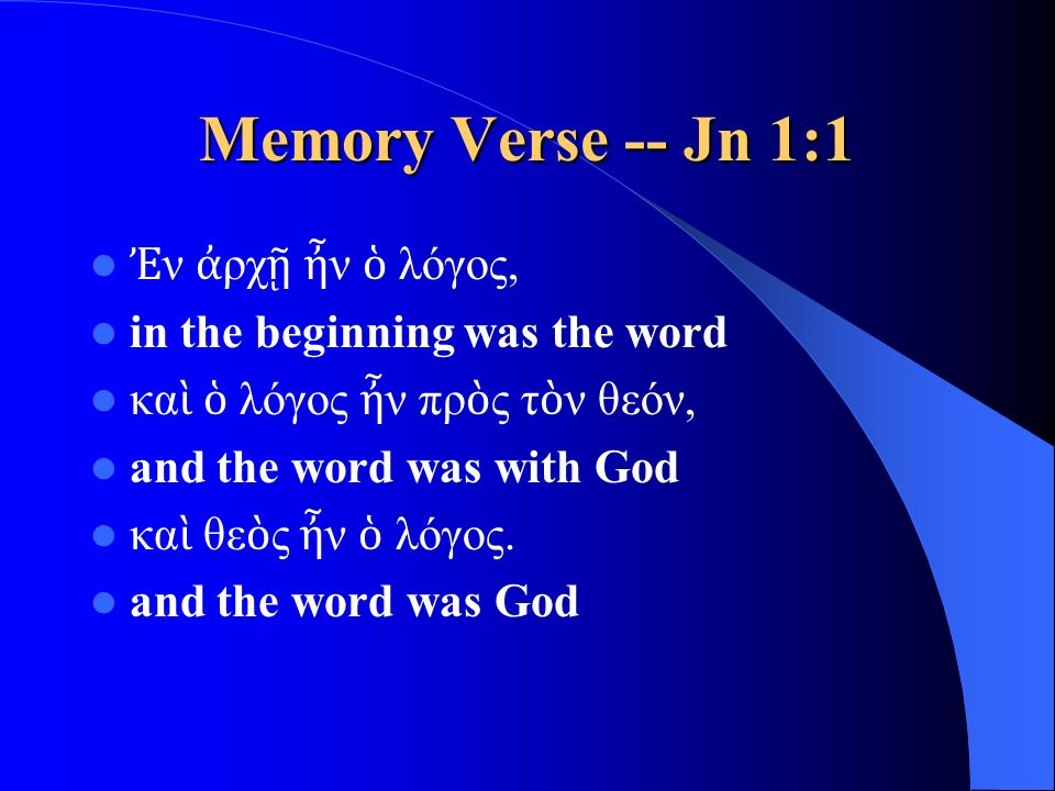 Memory Verse -- Jn 1:1 Ἐ ν ἀ ρχ ῇ ἦ ν ὁ λόγος, in the beginning was the word κα ὶ ὁ λόγος ἦ ν πρ ὸ ς τ ὸ ν θεόν, and the word was with God κα ὶ θε ὸ ς