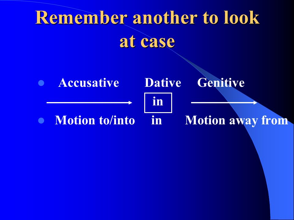 Remember another to look at case Accusative Dative Genitive Motion to/into in Motion away from in