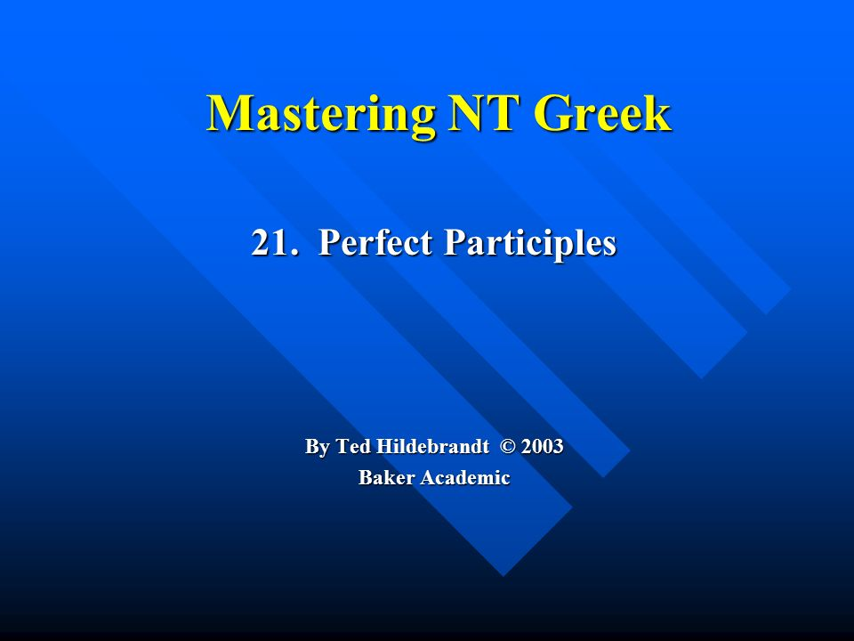 Mastering NT Greek 21. Perfect Participles By Ted Hildebrandt © 2003 Baker Academic